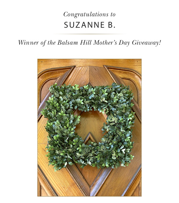 Celebrate Mom, Celebrate Life: Balsam Hill awards two English Boxwood wreaths and two $100 Etsy Gift Cards to Suzanne B for the 2014 Mother's Day Giveaway